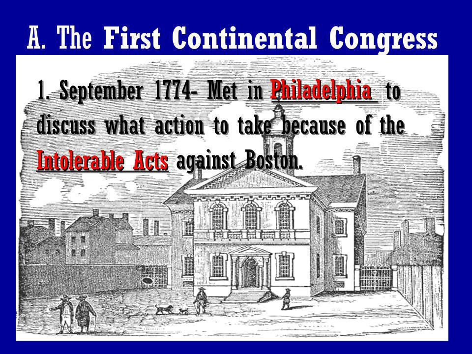 2 A. The First Continental Congress 1. September 1774- Met in ________ to discuss what action to take because of the __________ against Boston. 1. Sep