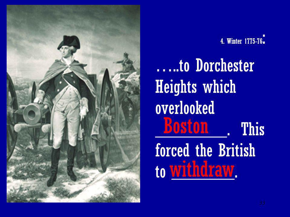 33 4. Winter 1775-76 : …..to Dorchester Heights which overlooked ________. This forced the British to _______. Boston withdraw