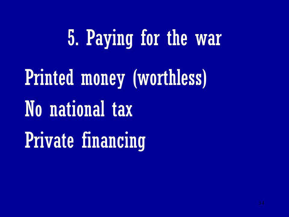 34 5. Paying for the war Printed money (worthless) No national tax Private financing