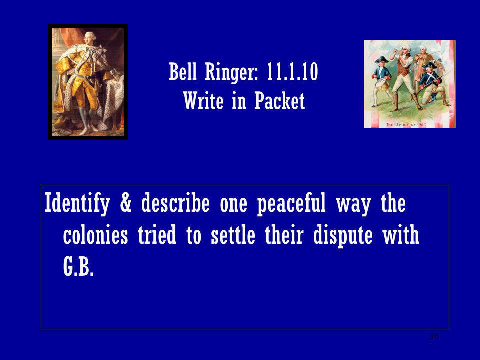 36 Bell Ringer: 11.1.10 Write in Packet Identify & describe one peaceful way the colonies tried to settle their dispute with G.B.