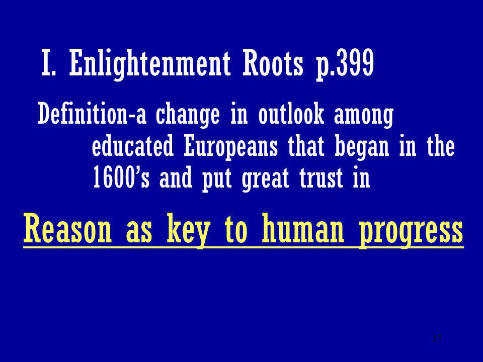 37 I. Enlightenment Roots p.399 Definition-a change in outlook among educated Europeans that began in the 1600's and put great trust in Reason as key