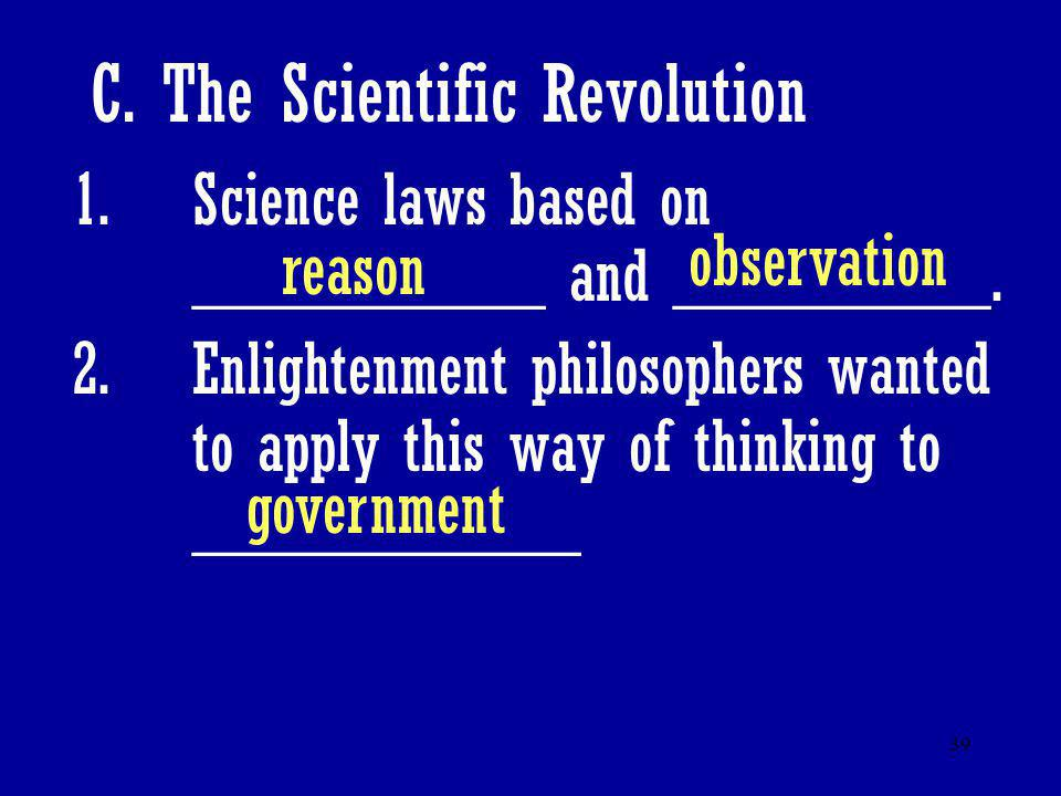 39 C. The Scientific Revolution 1.Science laws based on __________ and _________. 2.Enlightenment philosophers wanted to apply this way of thinking to