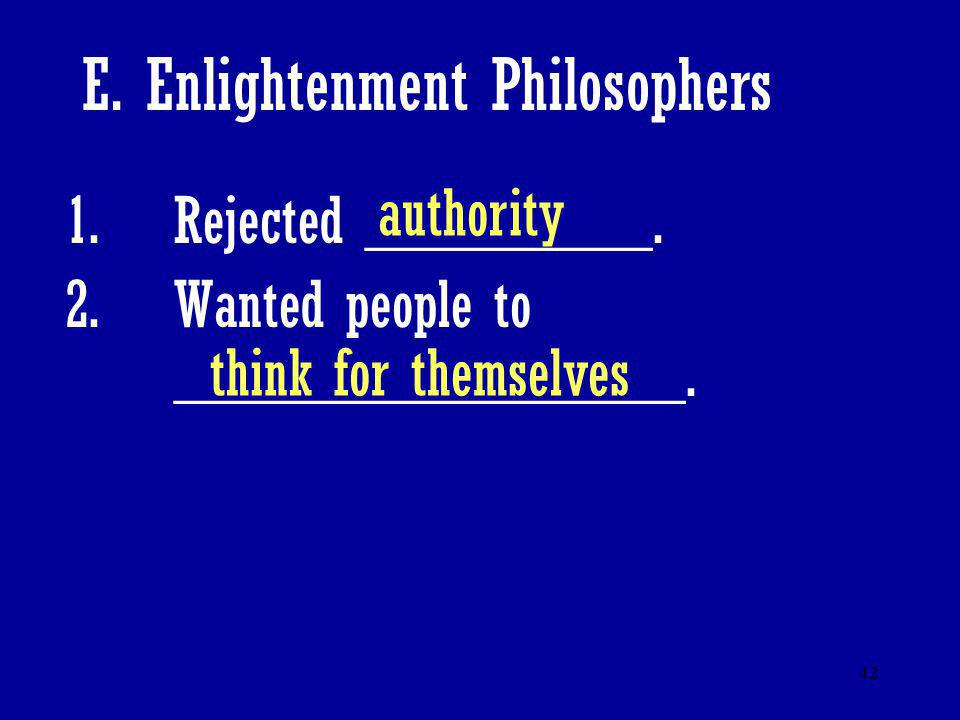 42 E. Enlightenment Philosophers 1.Rejected _________. 2.Wanted people to ________________. authority think for themselves