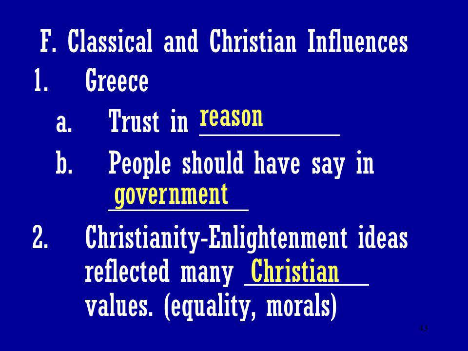 43 F. Classical and Christian Influences 1.Greece a.Trust in _________ b.People should have say in _________ 2.Christianity-Enlightenment ideas reflec