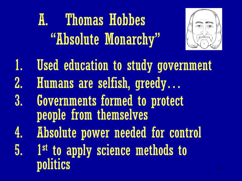 "46 A.Thomas Hobbes ""Absolute Monarchy"" 1.Used education to study government 2.Humans are selfish, greedy… 3.Governments formed to protect people from"