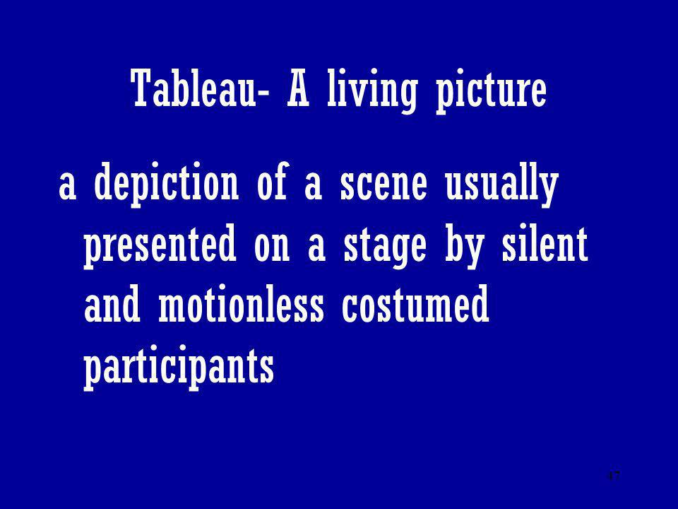 47 Tableau- A living picture a depiction of a scene usually presented on a stage by silent and motionless costumed participants