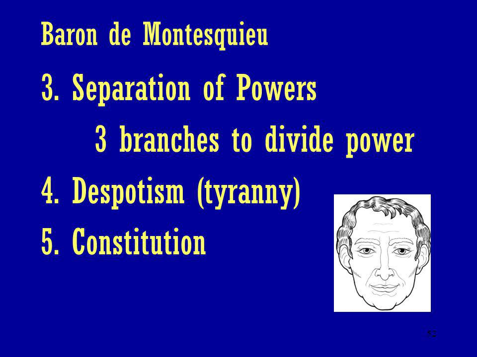 52 Baron de Montesquieu 3. Separation of Powers 3 branches to divide power 4. Despotism (tyranny) 5. Constitution