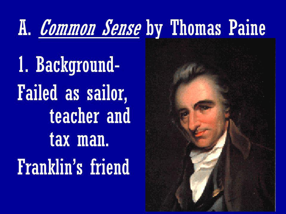 58 A. Common Sense by Thomas Paine 1. Background- Failed as sailor, teacher and tax man. Franklin's friend