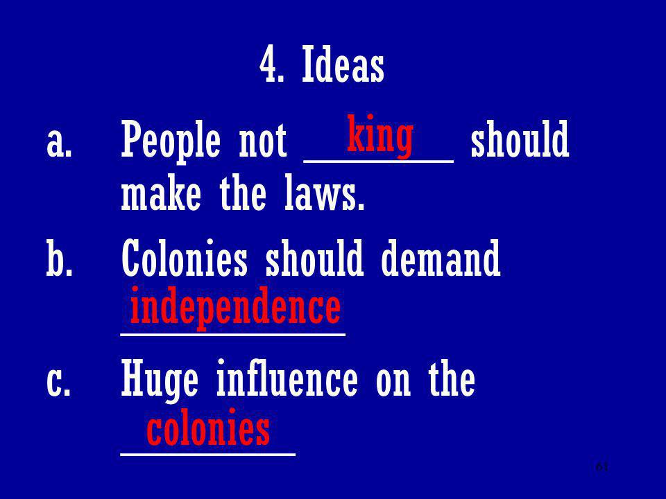 61 4. Ideas a.People not ______ should make the laws. b.Colonies should demand _________ c.Huge influence on the _______ king independence colonies