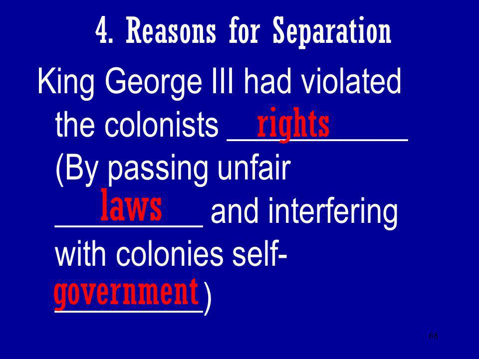 68 4. Reasons for Separation King George III had violated the colonists ___________ (By passing unfair _________ and interfering with colonies self- _