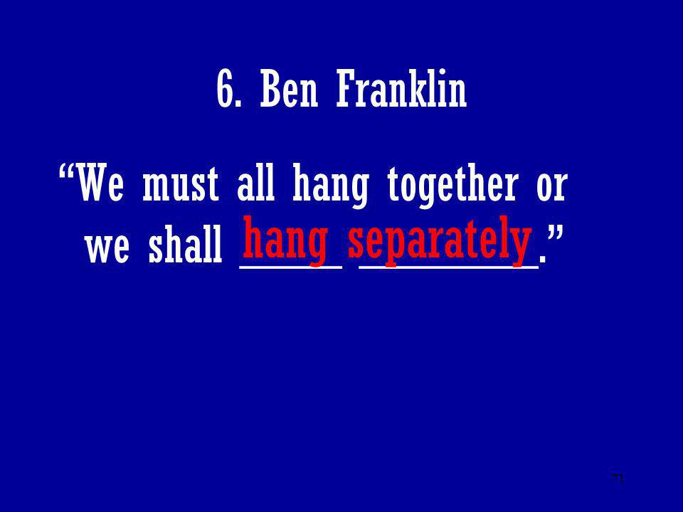 "71 6. Ben Franklin ""We must all hang together or we shall ____ _______."" hang separately"