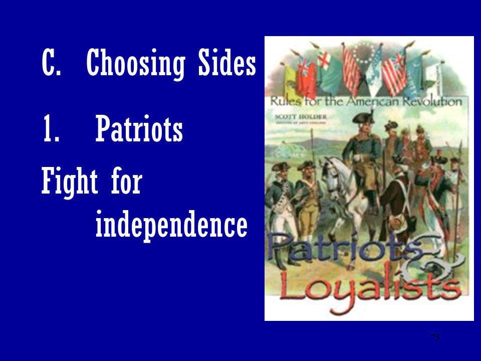 75 C. Choosing Sides 1.Patriots Fight for independence