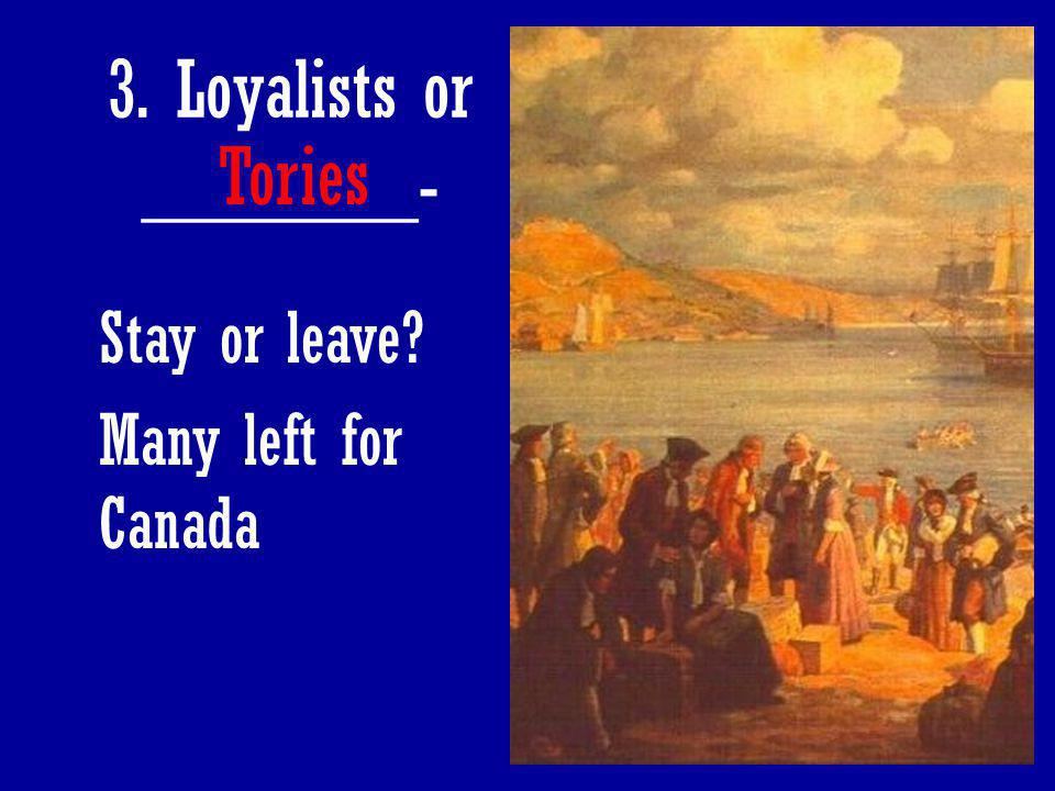 77 3. Loyalists or _______- Tories Stay or leave? Many left for Canada