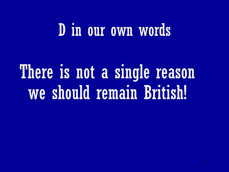 91 D in our own words There is not a single reason we should remain British!