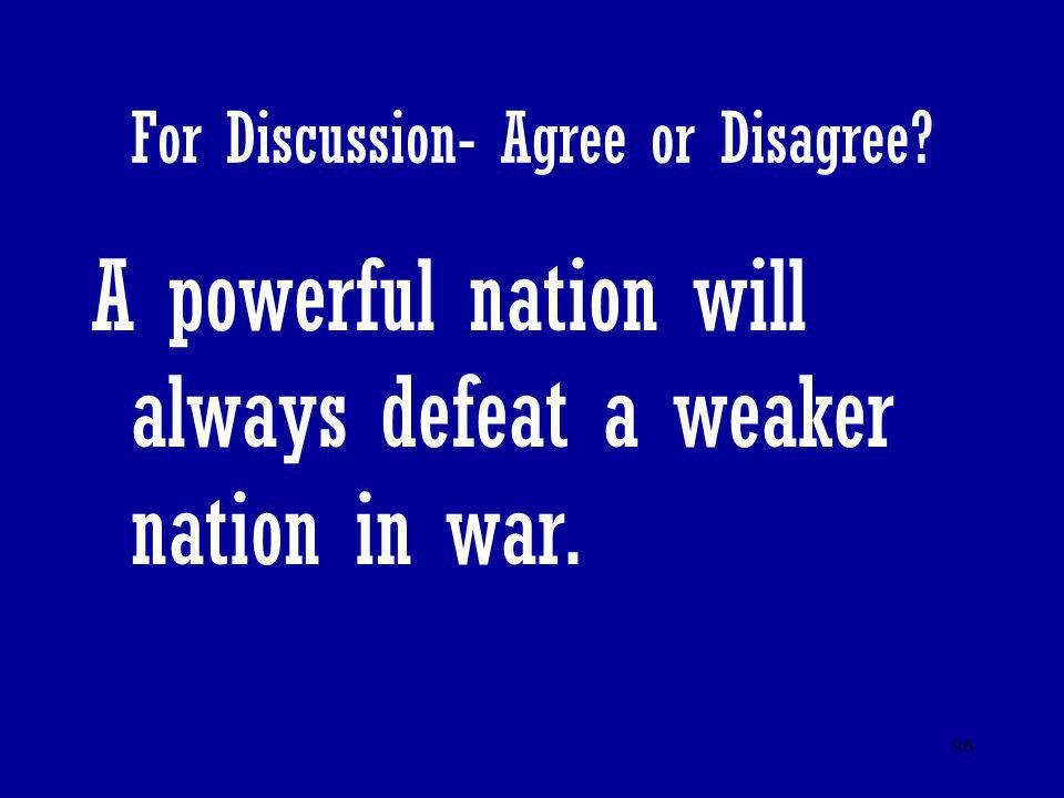 96 For Discussion- Agree or Disagree? A powerful nation will always defeat a weaker nation in war.