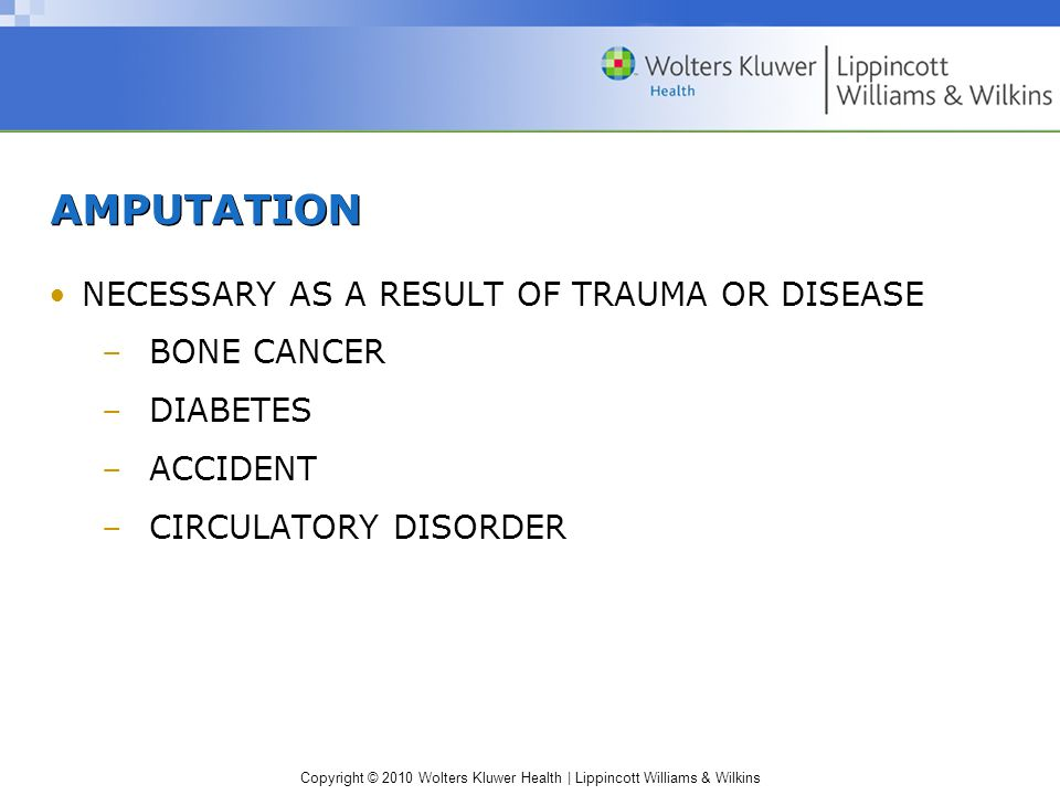 Copyright © 2010 Wolters Kluwer Health | Lippincott Williams & Wilkins AMPUTATION NECESSARY AS A RESULT OF TRAUMA OR DISEASE –BONE CANCER –DIABETES –ACCIDENT –CIRCULATORY DISORDER