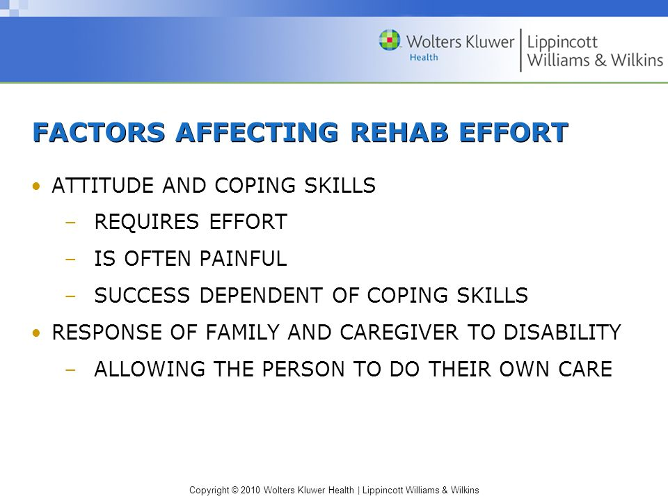 Copyright © 2010 Wolters Kluwer Health | Lippincott Williams & Wilkins ATTITUDE AND COPING SKILLS –REQUIRES EFFORT –IS OFTEN PAINFUL –SUCCESS DEPENDENT OF COPING SKILLS RESPONSE OF FAMILY AND CAREGIVER TO DISABILITY –ALLOWING THE PERSON TO DO THEIR OWN CARE FACTORS AFFECTING REHAB EFFORT