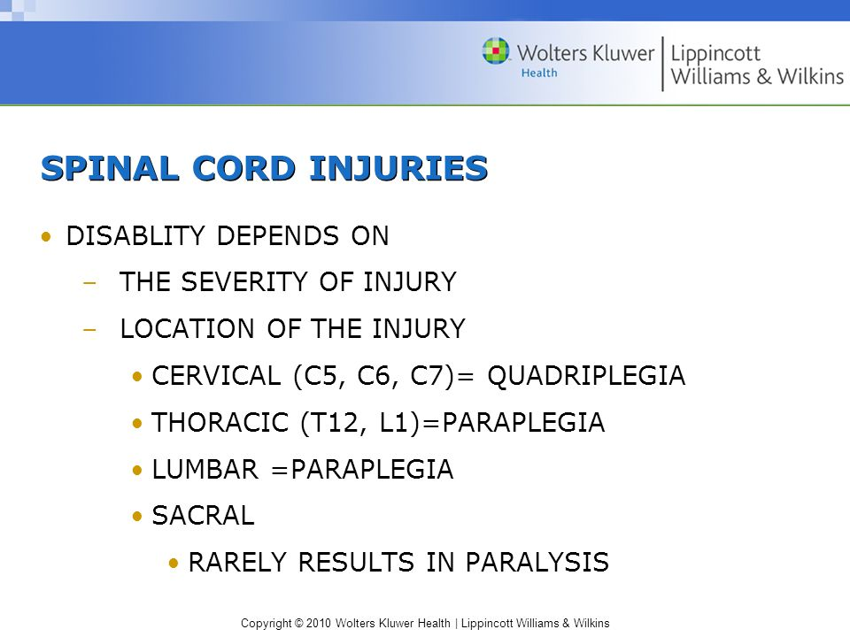 Copyright © 2010 Wolters Kluwer Health | Lippincott Williams & Wilkins SPINAL CORD INJURIES DISABLITY DEPENDS ON –THE SEVERITY OF INJURY –LOCATION OF THE INJURY CERVICAL (C5, C6, C7)= QUADRIPLEGIA THORACIC (T12, L1)=PARAPLEGIA LUMBAR =PARAPLEGIA SACRAL RARELY RESULTS IN PARALYSIS