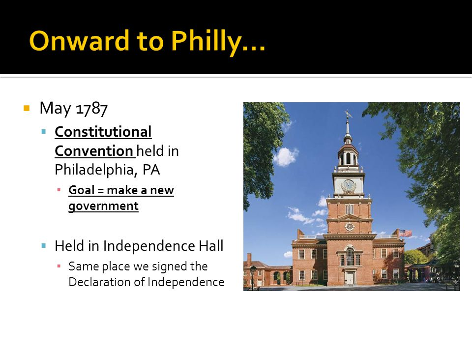  May 1787  Constitutional Convention held in Philadelphia, PA ▪ Goal = make a new government  Held in Independence Hall ▪ Same place we signed the Declaration of Independence