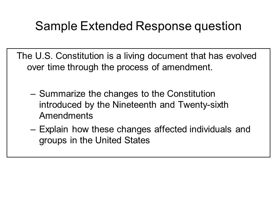 Sample Extended Response question The U.S. Constitution is a living document that has evolved over time through the process of amendment. –Summarize t