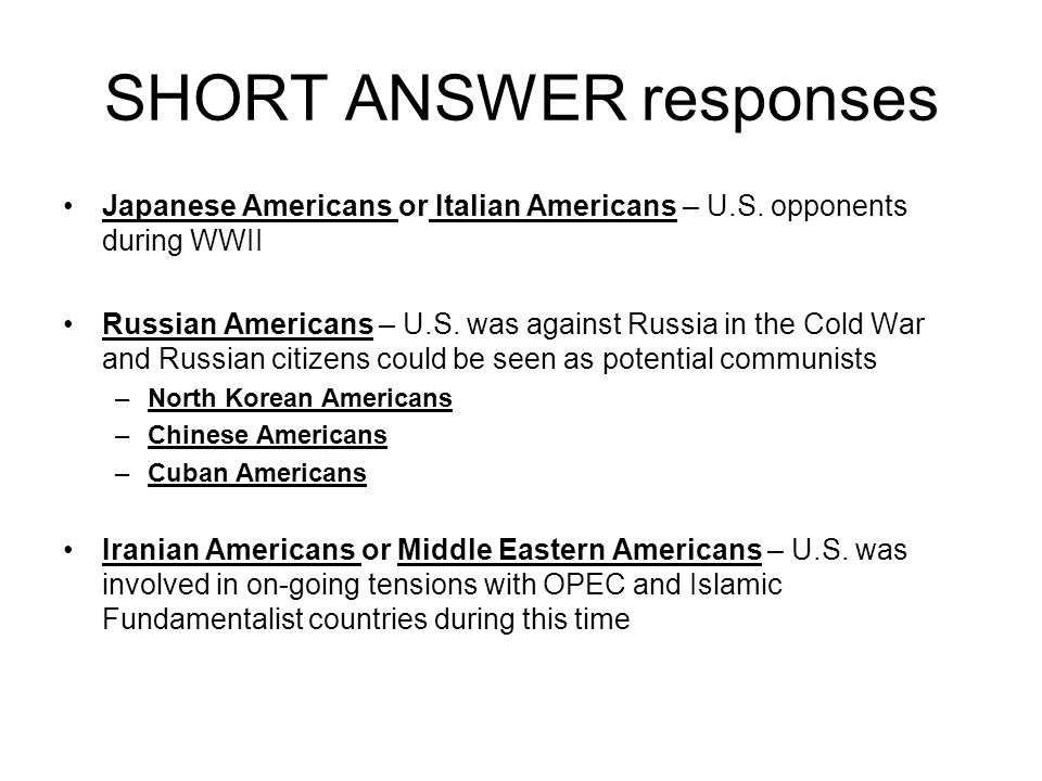 SHORT ANSWER responses Japanese Americans or Italian Americans – U.S. opponents during WWII Russian Americans – U.S. was against Russia in the Cold Wa