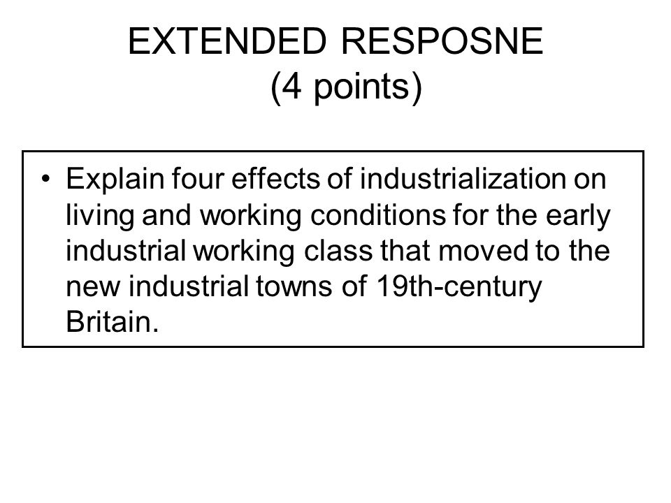 EXTENDED RESPOSNE (4 points) Explain four effects of industrialization on living and working conditions for the early industrial working class that mo