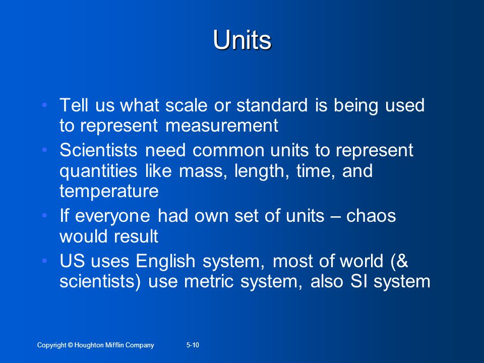 Copyright © Houghton Mifflin Company5-10 Units Tell us what scale or standard is being used to represent measurement Scientists need common units to r