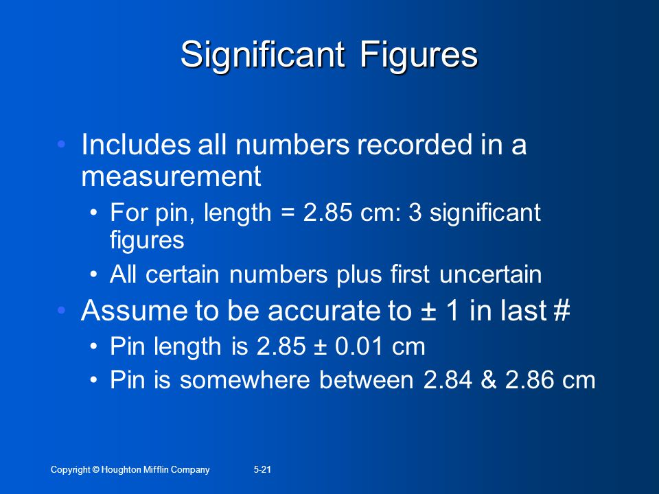 Copyright © Houghton Mifflin Company5-21 Significant Figures Includes all numbers recorded in a measurement For pin, length = 2.85 cm: 3 significant f