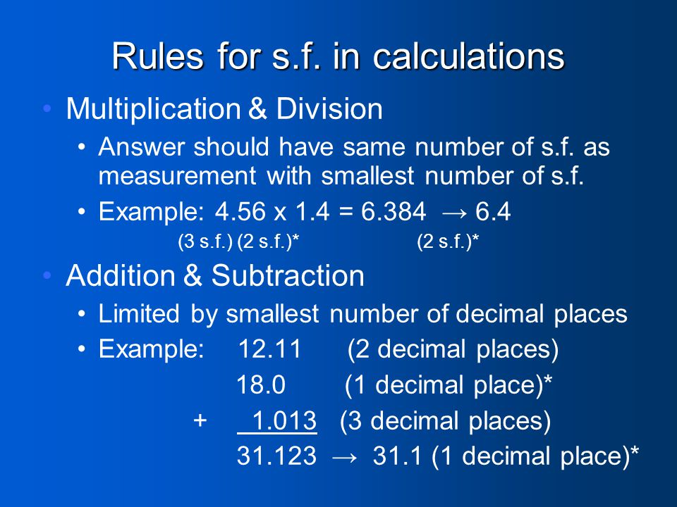 Rules for s.f. in calculations Multiplication & Division Answer should have same number of s.f. as measurement with smallest number of s.f. Example: 4