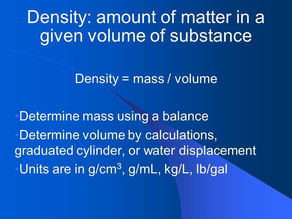Density: amount of matter in a given volume of substance Density = mass / volume Determine mass using a balance Determine volume by calculations, grad