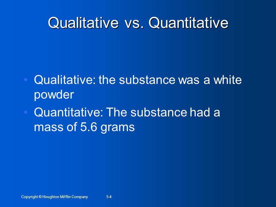 Copyright © Houghton Mifflin Company5-4 Qualitative vs. Quantitative Qualitative: the substance was a white powder Quantitative: The substance had a m