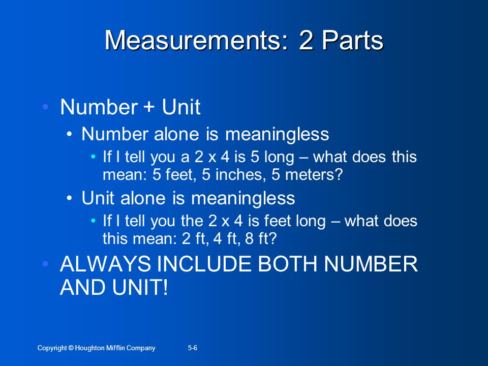 Copyright © Houghton Mifflin Company5-7 Scientific Notation Used to express very large or very small numbers Express using number between 1 & 10 multiplied by a power of 10 10 is to positive power for large numbers 10 is to a negative number for small numbers (decimals)