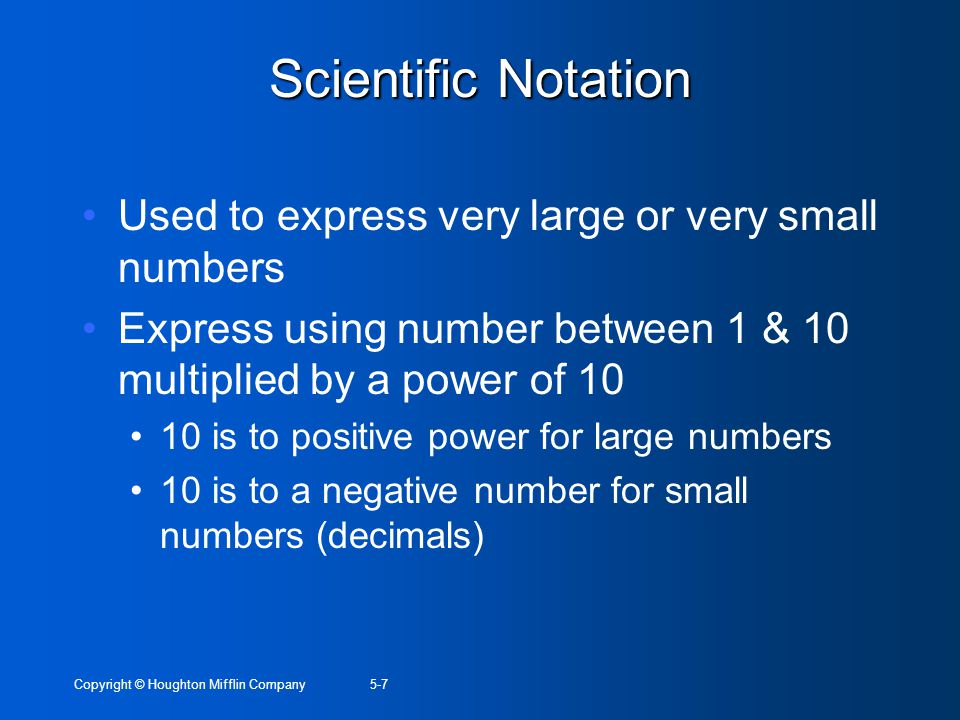 Copyright © Houghton Mifflin Company5-7 Scientific Notation Used to express very large or very small numbers Express using number between 1 & 10 multi