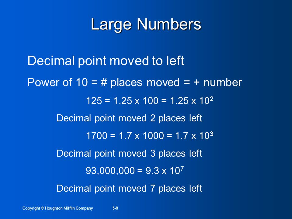 Copyright © Houghton Mifflin Company5-8 Large Numbers Decimal point moved to left Power of 10 = # places moved = + number 125 = 1.25 x 100 = 1.25 x 10