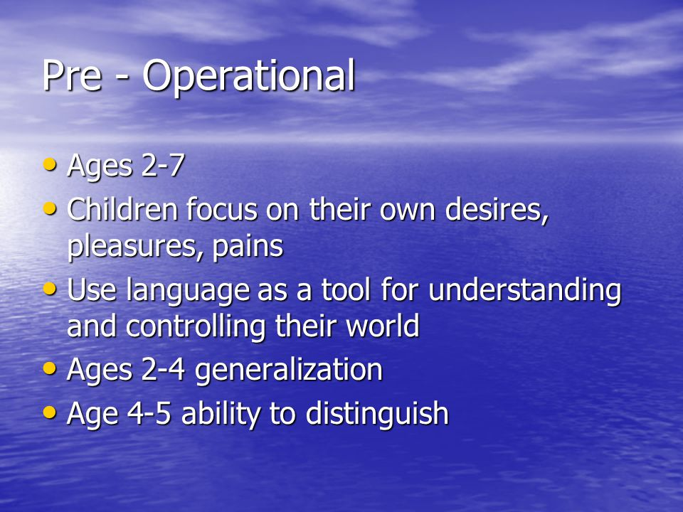 Pre - Operational Ages 2-7 Ages 2-7 Children focus on their own desires, pleasures, pains Children focus on their own desires, pleasures, pains Use la
