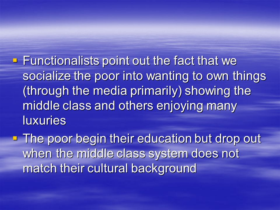  Functionalists point out the fact that we socialize the poor into wanting to own things (through the media primarily) showing the middle class and others enjoying many luxuries  The poor begin their education but drop out when the middle class system does not match their cultural background