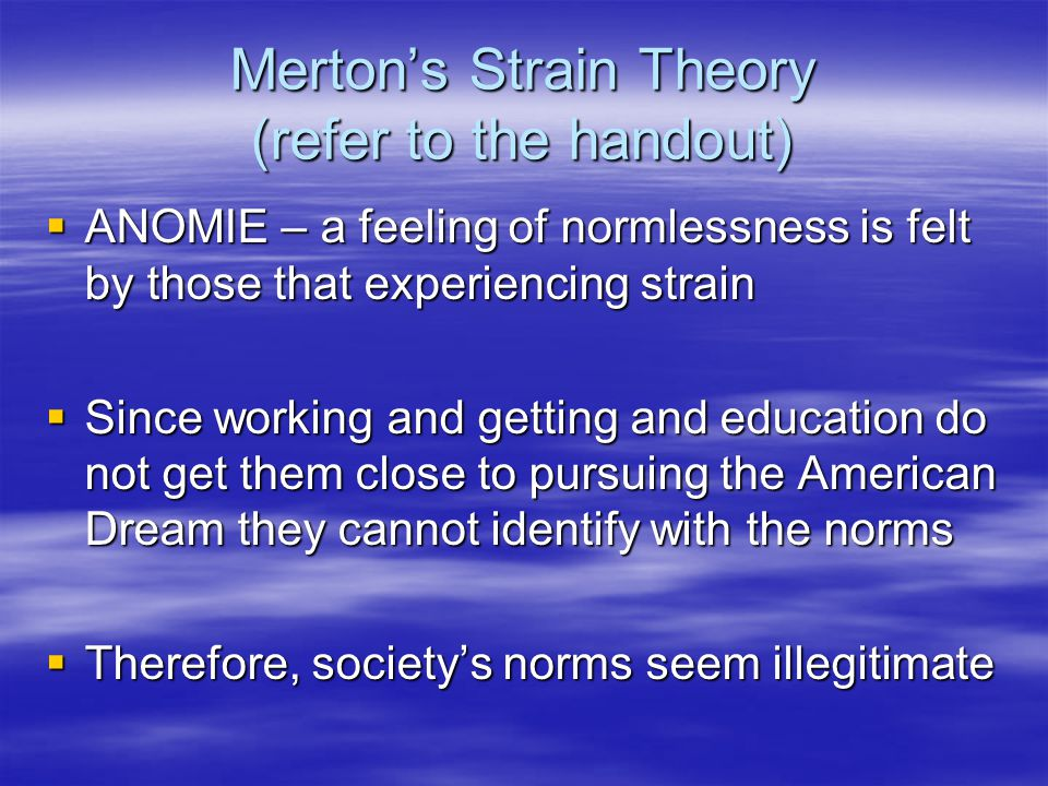 Merton's Strain Theory (refer to the handout)  ANOMIE – a feeling of normlessness is felt by those that experiencing strain  Since working and getting and education do not get them close to pursuing the American Dream they cannot identify with the norms  Therefore, society's norms seem illegitimate