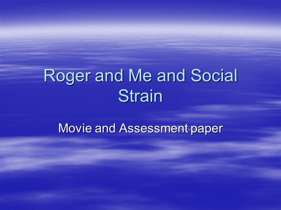 Roger and Me and Social Strain Movie and Assessment paper