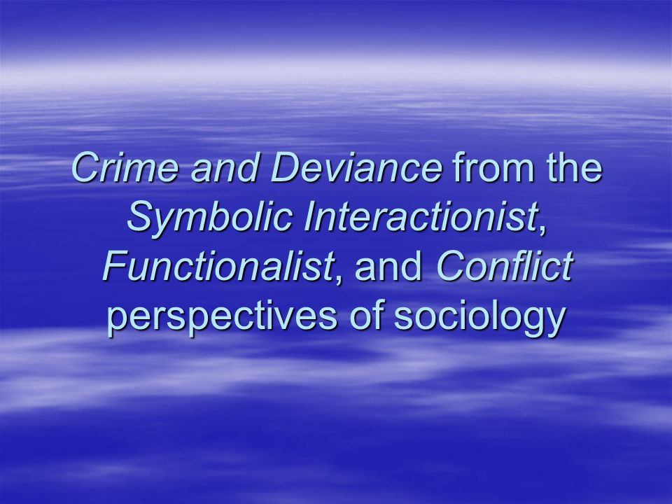 Crime and Deviance from the Symbolic Interactionist, Functionalist, and Conflict perspectives of sociology