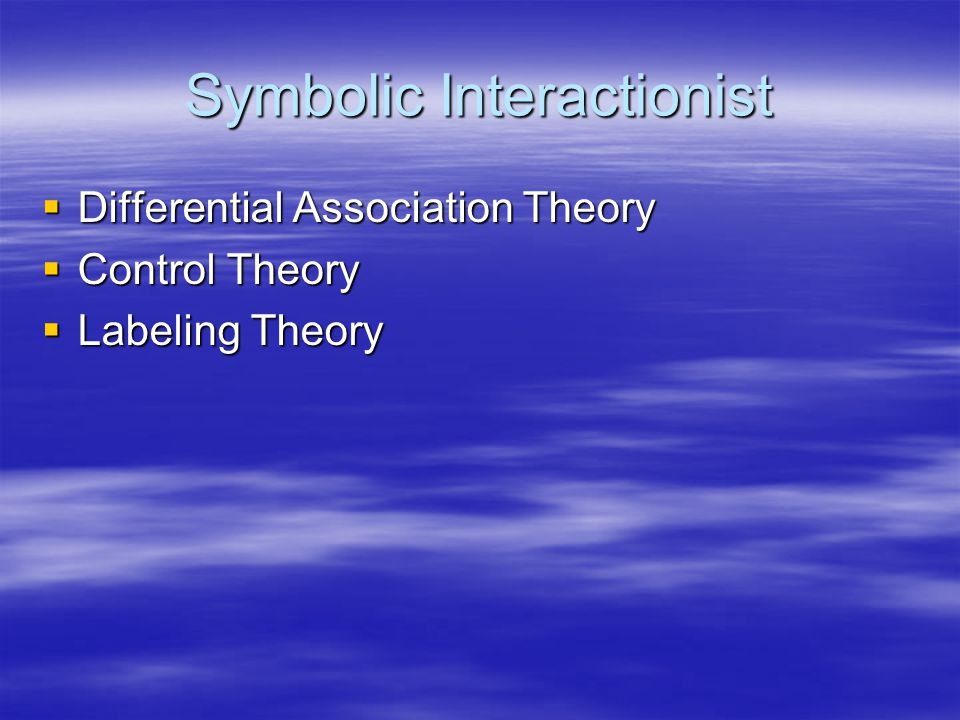 Symbolic Interactionist  Differential Association Theory  Control Theory  Labeling Theory