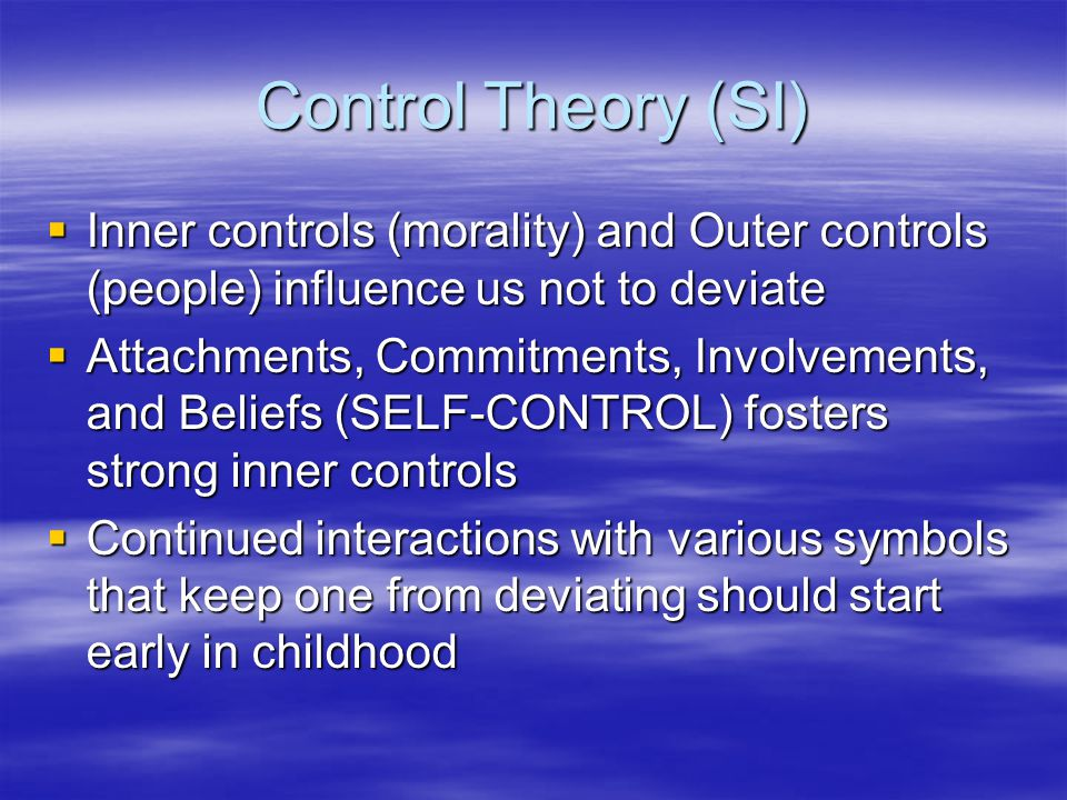 Control Theory (SI)  Inner controls (morality) and Outer controls (people) influence us not to deviate  Attachments, Commitments, Involvements, and Beliefs (SELF-CONTROL) fosters strong inner controls  Continued interactions with various symbols that keep one from deviating should start early in childhood