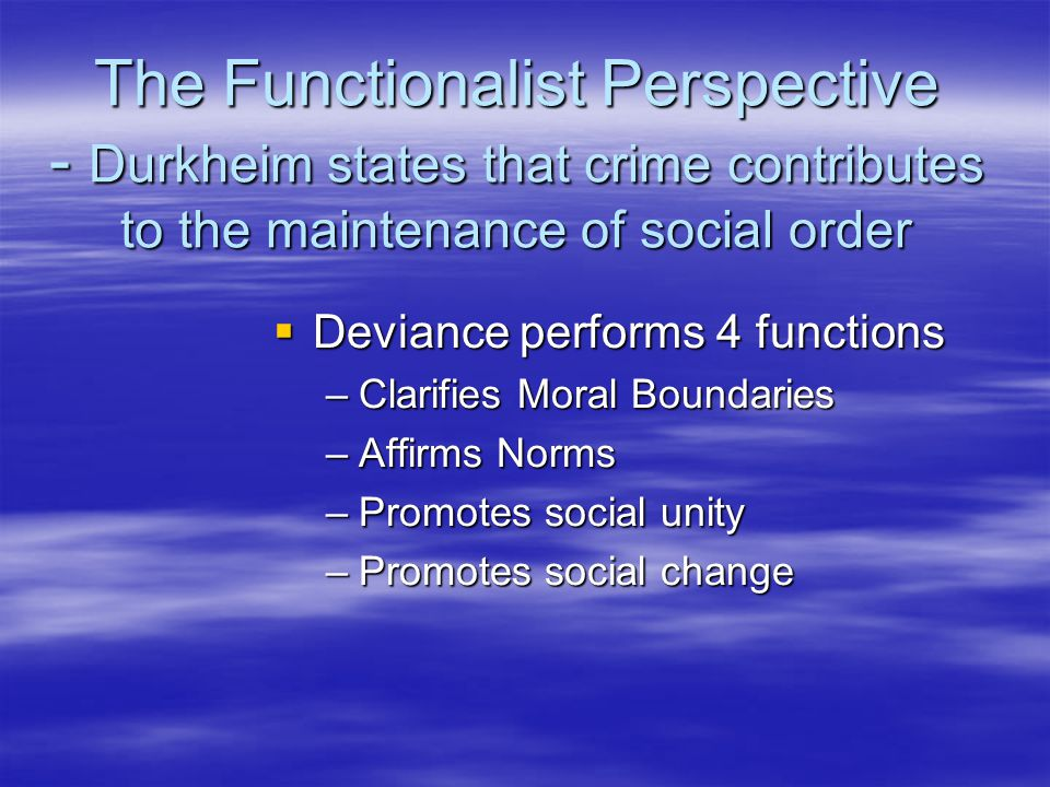 The Functionalist Perspective - Durkheim states that crime contributes to the maintenance of social order  Deviance performs 4 functions –Clarifies Moral Boundaries –Affirms Norms –Promotes social unity –Promotes social change