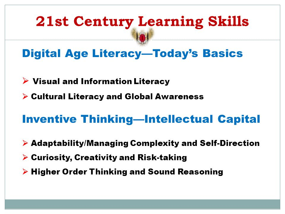 21st Century Learning Skills Digital Age Literacy—Today's Basics  Visual and Information Literacy  Cultural Literacy and Global Awareness Inventive Thinking—Intellectual Capital  Adaptability/Managing Complexity and Self-Direction  Curiosity, Creativity and Risk-taking  Higher Order Thinking and Sound Reasoning