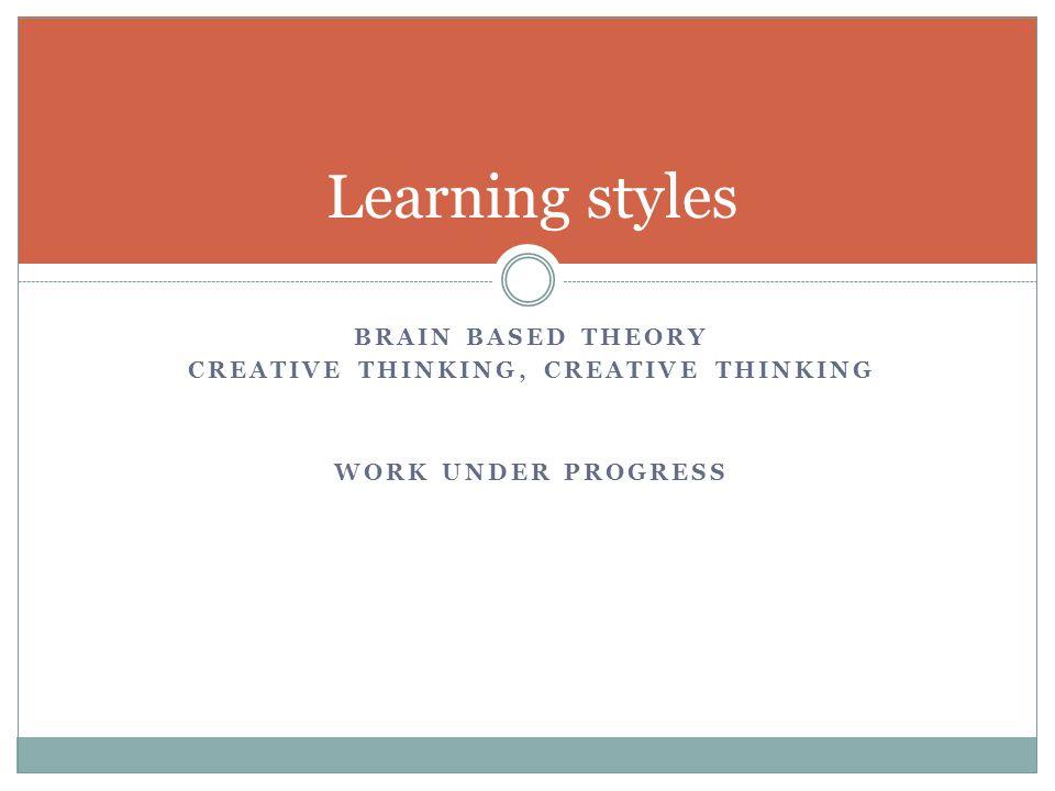 BRAIN BASED THEORY CREATIVE THINKING, CREATIVE THINKING WORK UNDER PROGRESS Learning styles
