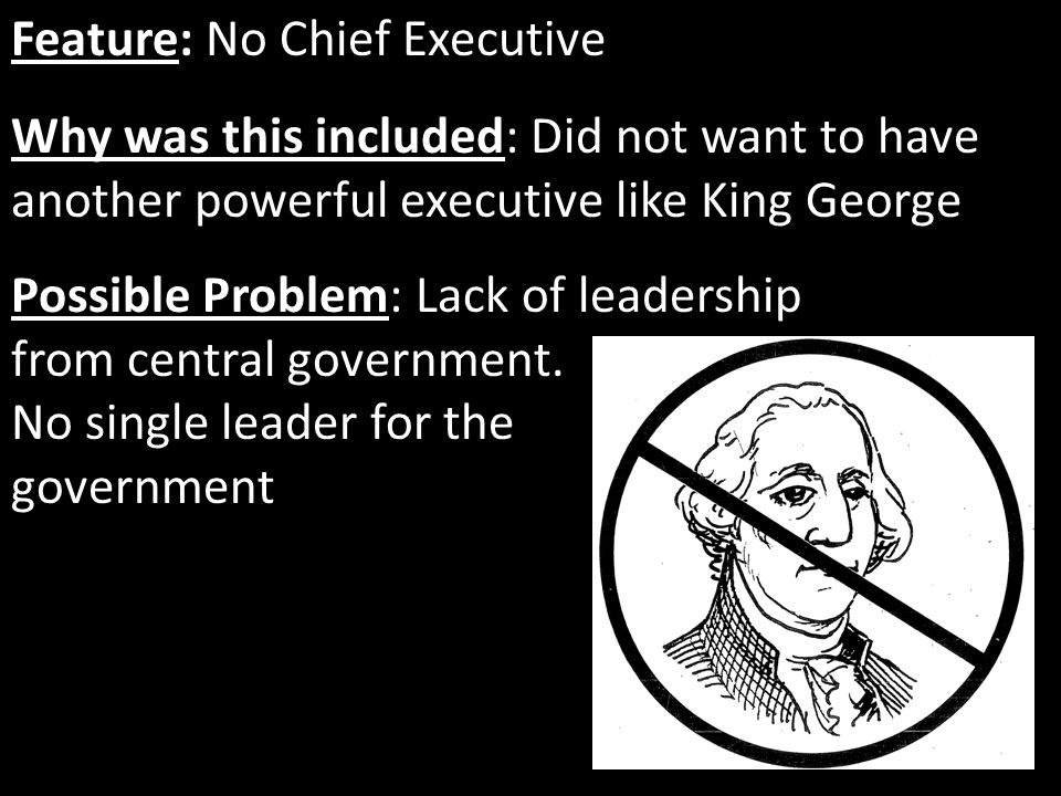 Feature: No Chief Executive Why was this included: Did not want to have another powerful executive like King George Possible Problem: Lack of leadersh