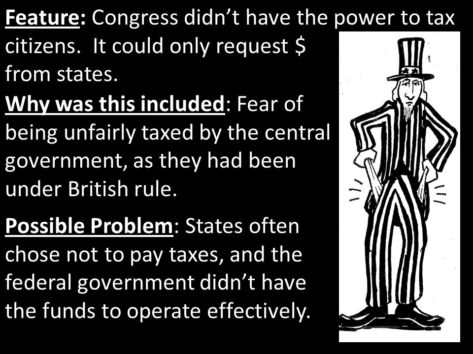 Feature: Congress didn't have the power to tax citizens. It could only request $ from states. Why was this included: Fear of being unfairly taxed by t
