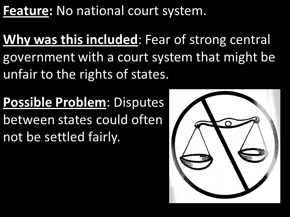 Feature: No national court system. Why was this included: Fear of strong central government with a court system that might be unfair to the rights of