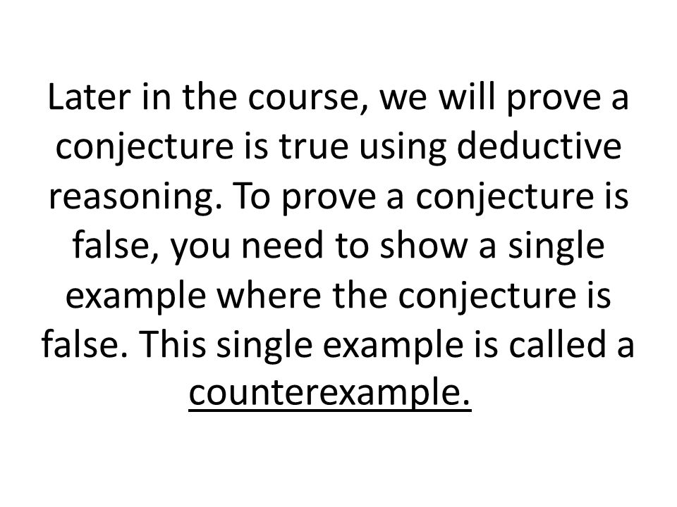 Later in the course, we will prove a conjecture is true using deductive reasoning.