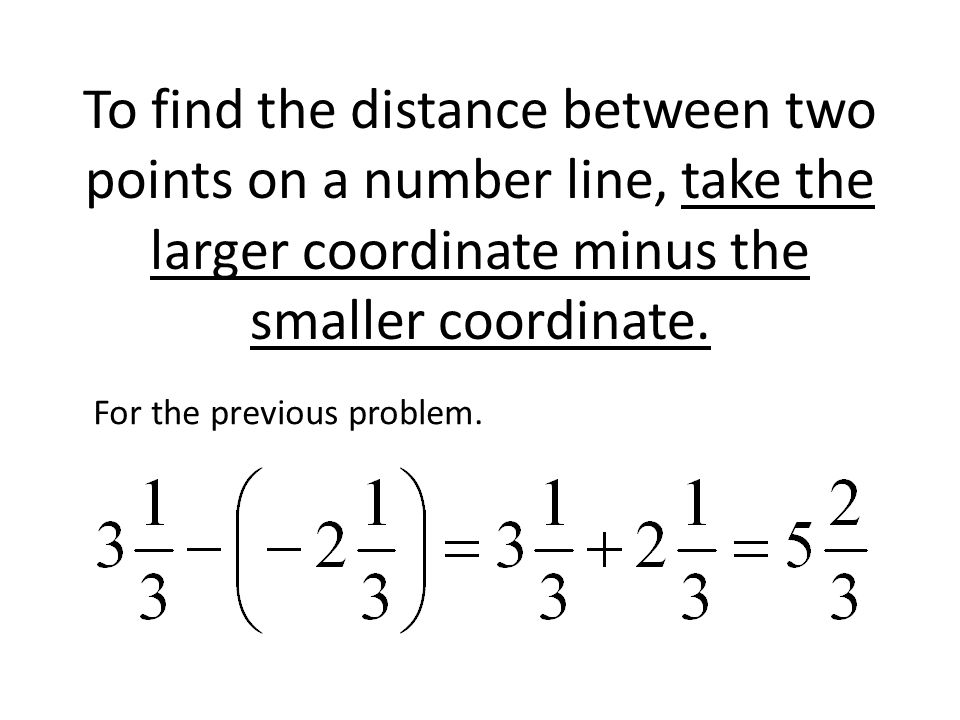 To find the distance between two points on a number line, take the larger coordinate minus the smaller coordinate. For the previous problem.