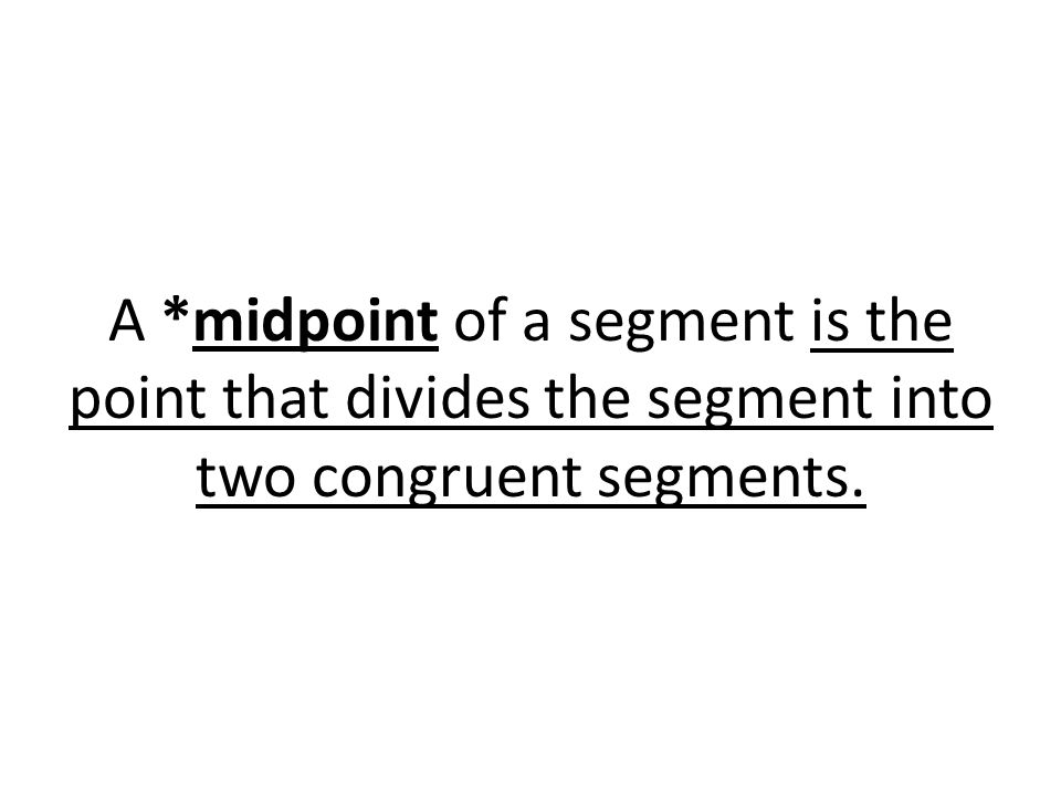 A *midpoint of a segment is the point that divides the segment into two congruent segments.